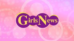 【無料放送】GirlsNews #18